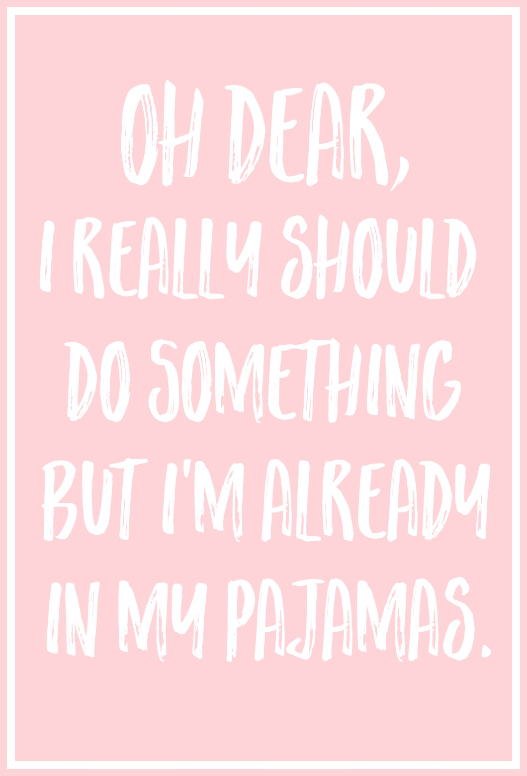 Oh Dear, I Really Should Do Something, But I'm Already In My Pajamas.