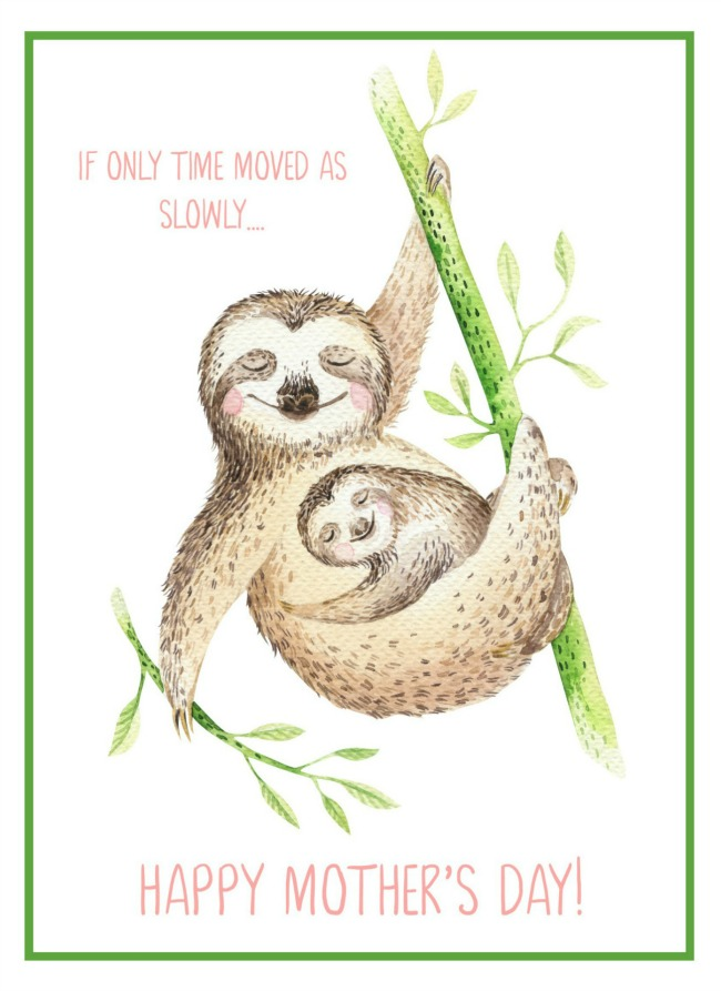 Free printable Mother's Day Card with sloth. If only time moved this slowly...